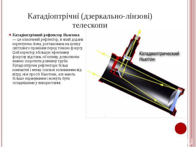 Катадіоптрічні (дзеркально-лінзові) телескопи Катадіоптрічний рефлектор Ньютона — це класичний рефлектор, в який додана коректуюча лінза, розташована на шляху світлового проміння перед точкою фокусу. Цей коректор збільшує ефективну фокусну відстань …