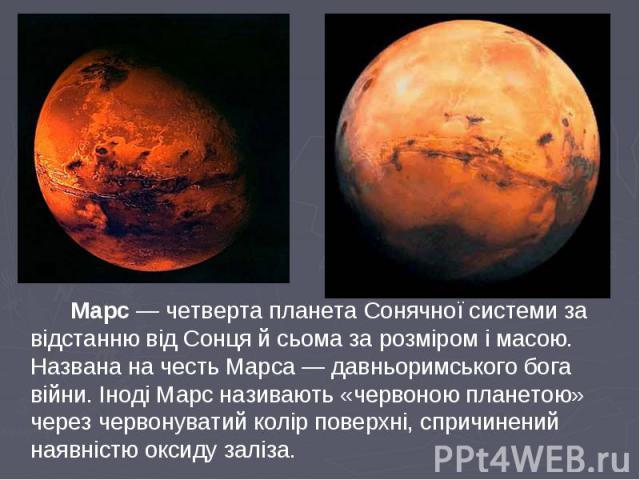 Марс — четверта планета Сонячної системи за відстанню від Сонця й сьома за розміром і масою. Названа на честь Марса — давньоримського бога війни. Іноді Марс називають «червоною планетою» через червонуватий колір поверхні, спричинений наявністю оксид…