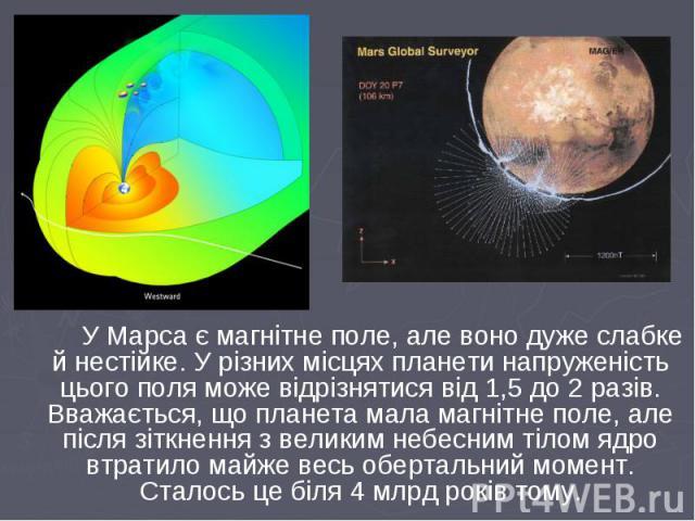 У Марса є магнітне поле, але воно дуже слабке й нестійке. У різних місцях планети напруженість цього поля може відрізнятися від 1,5 до 2 разів. Вважається, що планета мала магнітне поле, але після зіткнення з великим небесним тілом ядро втратило май…
