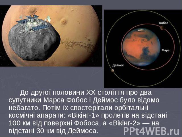 До другої половини ХХ століття про два супутники Марса Фобос і Деймос було відомо небагато. Потім їх спостерігали орбітальні космічні апарати: «Вікінг-1» пролетів на відстані 100 км від поверхні Фобоса, а «Вікінг-2» — на відстані 30 км від Деймоса. …