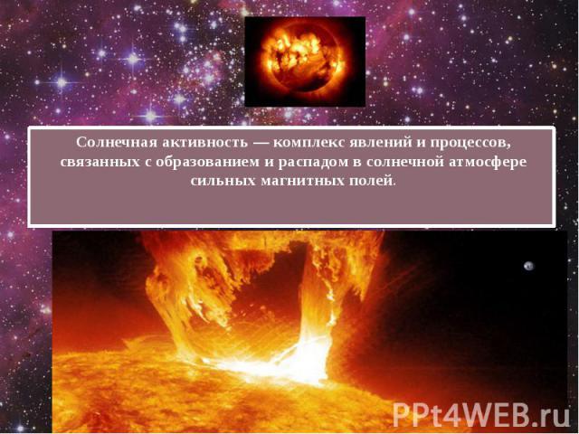 Солнечная активность— комплекс явлений и процессов, связанных с образованием и распадом в солнечной атмосфере сильных магнитных полей. Солнечная активность— комплекс явлений и процессов, связанных с образованием и распадом в солнечной ат…