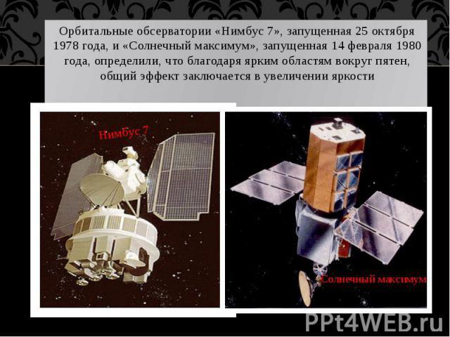 Орбитальные обсерватории «Нимбус 7», запущенная 25 октября 1978 года, и «Солнечный максимум», запущенная 14 февраля 1980 года, определили, что благодаря ярким областям вокруг пятен, общий эффект заключается в увеличении яркости Орбитальные обсервато…