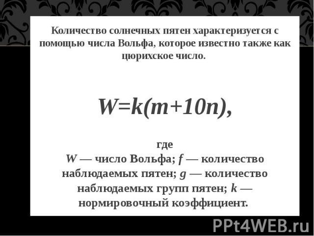 Количество солнечных пятен характеризуется с помощью числа Вольфа, которое известно также как цюрихское число. W=k(m+10n), где W — число Вольфа; f— количество наблюдаемых пятен; g— количество наблюдаемых групп пятен; k— нормировочн…