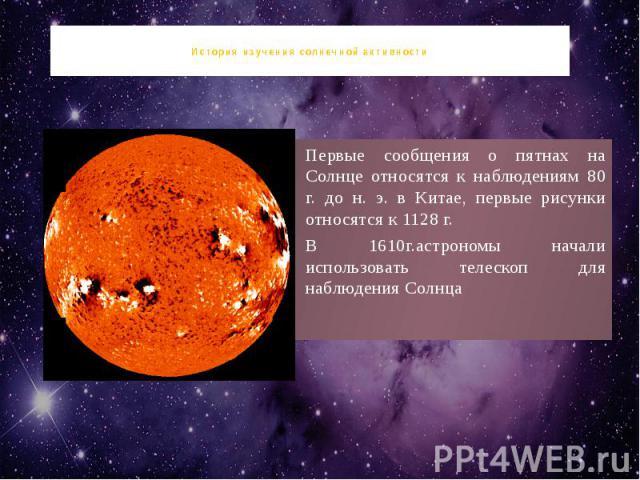 История изучения солнечной активности Первые сообщения о пятнах на Солнце относятся к наблюдениям 80 г. до н. э. в Китае, первые рисунки относятся к 1128 г. В 1610г.астрономы начали использовать телескоп для наблюдения Солнца