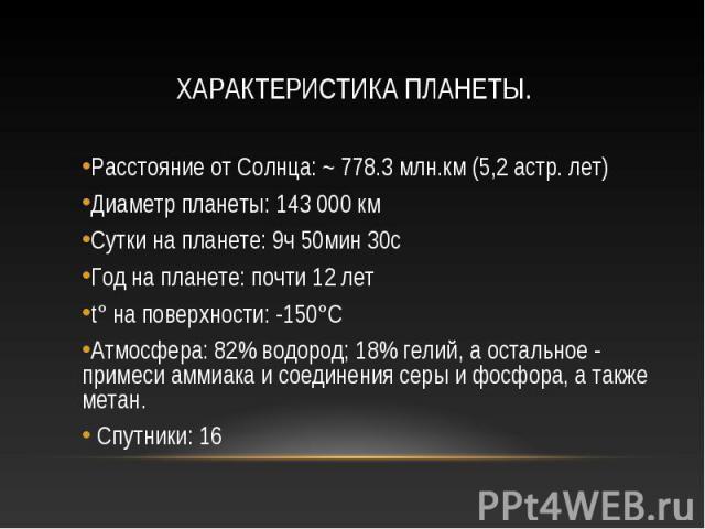 Расстояние от Солнца: ~ 778.3 млн.км (5,2 астр. лет) Диаметр планеты: 143 000 км Сутки на планете: 9ч 50мин 30с Год на планете: почти 12 лет t° на поверхности: -150°C Атмосфера: 82% водород; 18% гелий, а остальное - примеси аммиака и соединения серы…