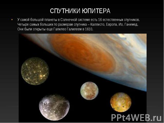 У самой большой планеты в Солнечной системе есть 16 естественных спутников. Четыре самых больших по размерам спутника – Каллисто, Европа, Ио, Ганимед. Они были открыты еще Галилео Галилеем в 1610. У самой большой планеты в Солнечной системе есть 16 …