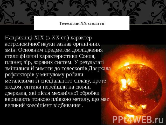 Телескопи ХХ століття Наприкінці XIX (в XX ст.) характер астрономічної науки зазнав органічних змін. Основним предметом дослідження стали фізичні характеристики Сонця, планет, зір, зоряних систем. У результаті змінилися й вимоги до телескопів.Дзерка…