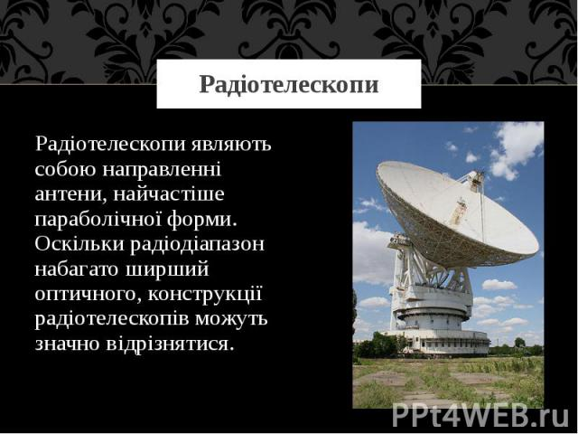 Радіотелескопи Радіотелескопиявляють собою направленні антени, найчастіше параболічної форми. Оскільки радіодіапазон набагато ширший оптичного, конструкції радіотелескопів можуть значно відрізнятися.
