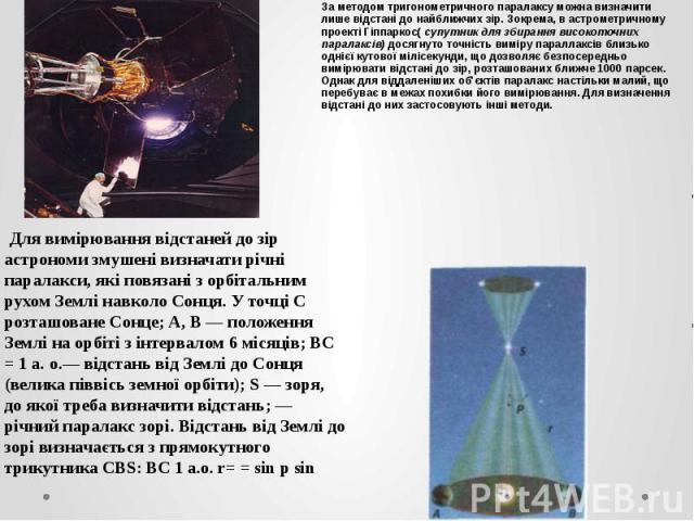 За методом тригонометричного паралаксу можна визначити лише відстані до найближчих зір. Зокрема, в астрометричному проекті Гіппаркос(супутник для збирання високоточних паралаксів) досягнуто точність виміру параллаксів близько однієї кутової мі…