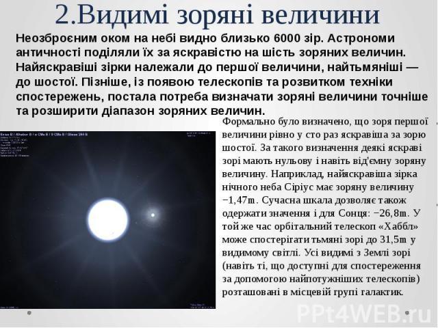 2.Видимі зоряні величини Неозброєним оком на небі видно близько 6000 зір. Астрономи античності поділяли їх за яскравістю на шість зоряних величин. Найяскравіші зірки належали до першої величини, найтьмяніші — до шостої. Пізніше, із появою телескопів…
