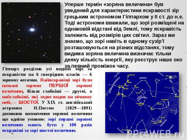 Уперше термін «зоряна величина» був уведений для характеристики яскравості зір грецьким астрономом Гіппархом у II ст. до н.е. Тоді астрономи вважали, що зорі розміщені на однаковій відстані від Землі, тому яскравість залежить від розмірів цих світил…