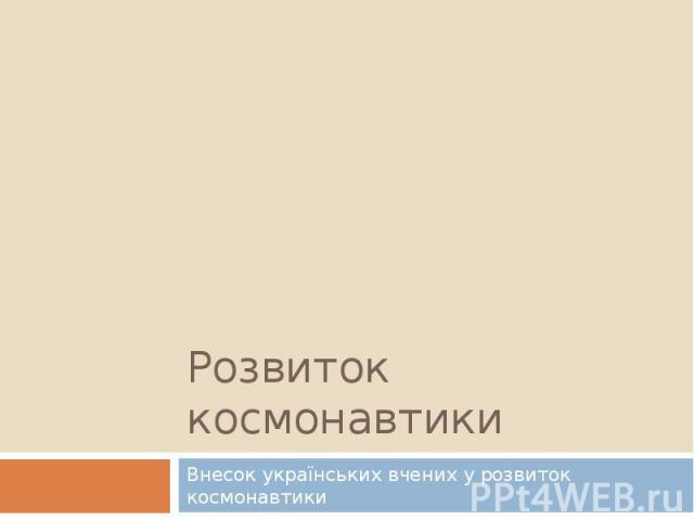 Розвиток космонавтики Внесок українських вчених у розвиток космонавтики