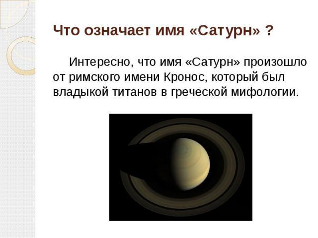 Что означает имя «Сатурн» ? Интересно, что имя «Сатурн» произошло от римского имени Кронос, который был владыкой титанов в греческой мифологии.