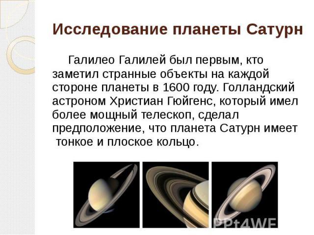 Исследование планетыСатурн Галилео Галилей был первым, кто заметил странные объекты на каждой стороне планеты в 1600 году. Голландский астроном Христиан Гюйгенс, который имел более мощный телескоп, сделал предположение, что планетаСатурн…