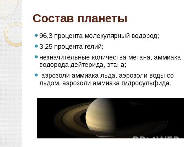 Составпланеты 96,3 процента молекулярный водород; 3,25 процента гелий; незначительные количества метана, аммиака, водорода дейтерида, этана; аэрозоли аммиака льда, аэрозоли воды со льдом, аэрозоли аммиака гидросульфида.