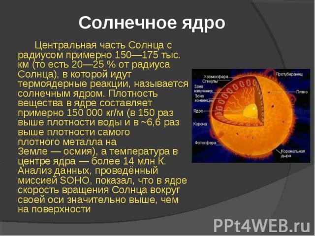 Центральная часть Солнца с радиусом примерно 150—175 тыс. км (то есть 20—25% от радиуса Солнца), в которой идут термоядерные реакции, называется солнечным ядром. Плотность вещества в ядре составляет примерно 150 000 кг/м(в 150 раз выше п…