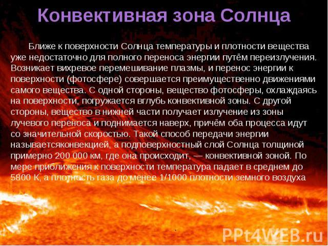 Ближе к поверхности Солнца температуры и плотности вещества уже недостаточно для полного переноса энергии путём переизлучения. Возникает вихревое перемешивание плазмы, и перенос энергии к поверхности (фотосфере) совершается преимущественно движениям…