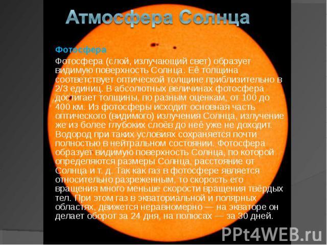 Фотосфера Фотосфера Фотосфера (слой, излучающий свет) образует видимую поверхность Солнца. Её толщина соответствуетоптической толщинеприблизительно в 2/3 единиц. В абсолютных величинах фотосфера достигает толщины, по разным оценкам, от 1…