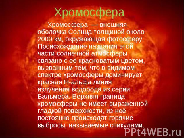 Хромосфера — внешняя оболочка Солнца толщиной около 2000км, окружающая фотосферу. Происхождение названия этой части солнечной атмосферы связано с её красноватым цветом, вызванным тем, что в видимом спектре хромосферы доминирует красная H…