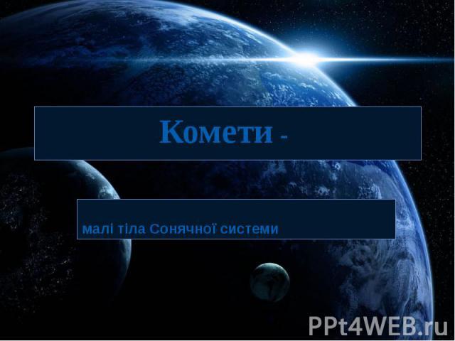 Комети - малі тіла Сонячної системи