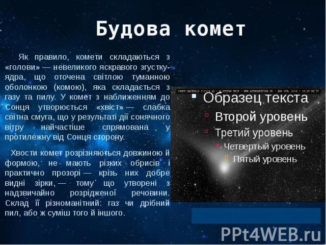 Будова комет Як правило, комети складаються з «голови»— невеликого яскравого згустку-ядра, що оточена світлою туманною оболонкою (комою), яка складається з газу та пилу. У комет з наближенням до Сонця утворюється «хвіст»— слабка світна с…