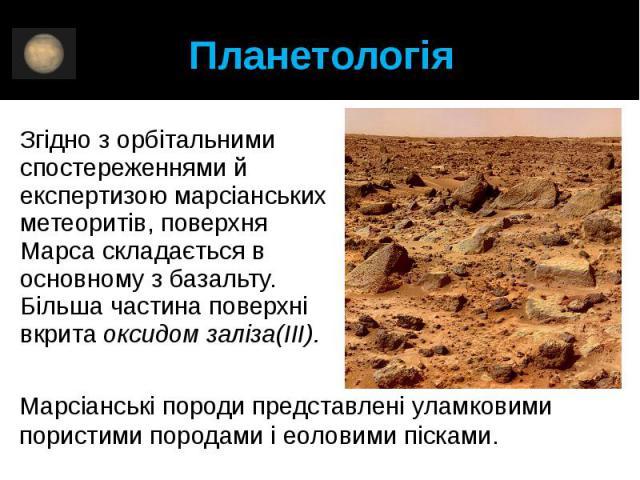 Планетологія Згідно з орбітальними спостереженнями й експертизою марсіанських метеоритів, поверхня Марса складається в основному збазальту. Більша частина поверхні вкритаоксидом заліза(III).