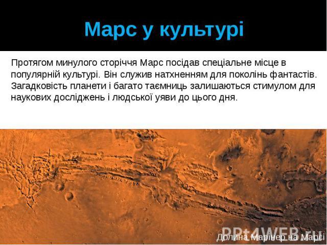 Марс у культурі Протягом минулого сторіччя Марс посідав спеціальне місце в популярній культурі. Він служив натхненням для поколінь фантастів. Загадковість планети і багато таємниць залишаються стимулом для наукових досліджень і людської уяви до цього дня.