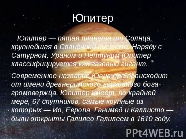 Юпитер Юпитер — пятая планета от Солнца, крупнейшая в Солнечной системе. Наряду с Сатурном, Ураном и Нептуном Юпитер классифицируется как газовый гигант. Современное название Юпитера происходит от имени древнеримского верховного бога-громовержца. Юп…