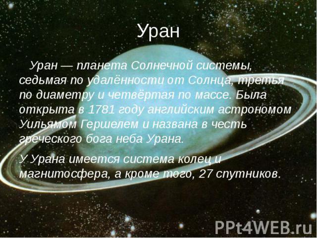 Уран Уран — планета Солнечной системы, седьмая по удалённости от Солнца, третья по диаметру и четвёртая по массе. Была открыта в 1781 году английским астрономом Уильямом Гершелем и названа в честь греческого бога неба Урана. У Урана имеется система …