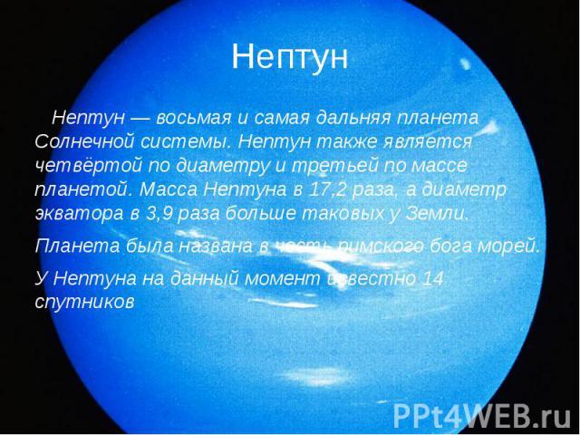 Нептун Нептун — восьмая и самая дальняя планета Солнечной системы. Нептун также является четвёртой по диаметру и третьей по массе планетой. Масса Нептуна в 17,2 раза, а диаметр экватора в 3,9 раза больше таковых у Земли. Планета была названа в честь…