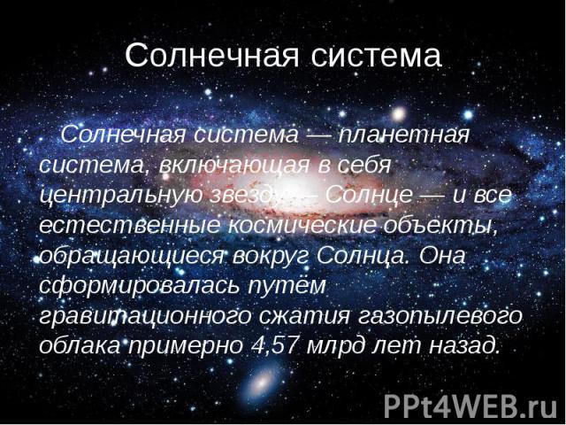 Солнечная система Солнечная система — планетная система, включающая в себя центральную звезду — Солнце — и все естественные космические объекты, обращающиеся вокруг Солнца. Она сформировалась путём гравитационного сжатия газопылевого облака примерно…