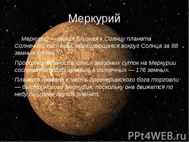 Меркурий Меркурий — самая близкая к Солнцу планета Солнечной системы, обращающаяся вокруг Солнца за 88 земных суток. Продолжительность одних звёздных суток на Меркурии составляет 58,65 земных, а солнечных — 176 земных. Планета названа в честь древне…