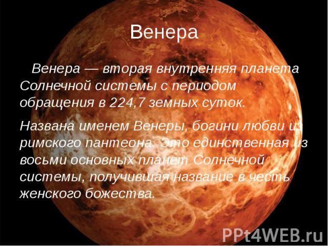Венера Венера — вторая внутренняя планета Солнечной системы с периодом обращения в 224,7 земных суток. Названа именем Венеры, богини любви из римского пантеона. Это единственная из восьми основных планет Солнечной системы, получившая название в чест…
