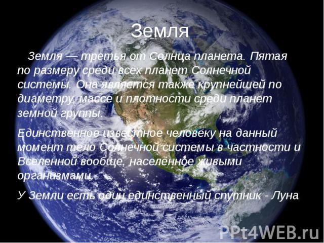 Земля Земля — третья от Солнца планета. Пятая по размеру среди всех планет Солнечной системы. Она является также крупнейшей по диаметру, массе и плотности среди планет земной группы. Единственное известное человеку на данный момент тело Солнечной си…