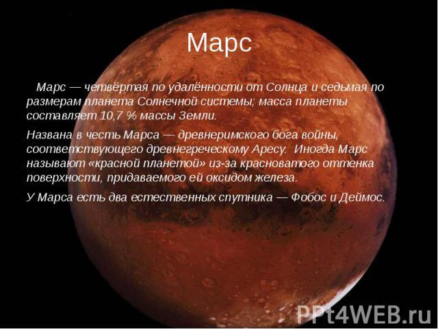 Марс Марс — четвёртая по удалённости от Солнца и седьмая по размерам планета Солнечной системы; масса планеты составляет 10,7 % массы Земли. Названа в честь Марса — древнеримского бога войны, соответствующего древнегреческому Аресу. Иногда Марс назы…