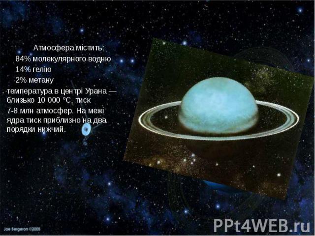 Атмосфера містить: 84% молекулярного водню 14% гелію 2% метану температурав центрі Урана— близько 10000°C,тиск 7-8млнатмосфер. На межі ядратискприблизно на два порядки нижчий.