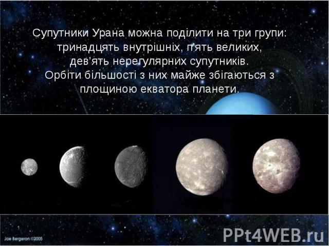 Супутники Урана можна поділити на три групи: тринадцять внутрішніх, п'ять великих, дев'ять нерегулярних супутників. Орбіти більшості з них майже збігаються з площиною екватора планети.