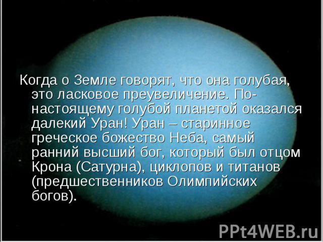 Когда о Земле говорят, что она голубая, это ласковое преувеличение. По-настоящему голубой планетой оказался далекий Уран! Уран – старинное греческое божество Неба, самый ранний высший бог, который был отцом Крона (Сатурна), циклопов и титанов (предш…