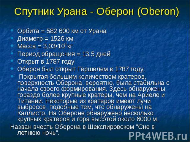 Орбита = 582 600 км от Урана Диаметр = 1526 км Масса = 3,03•1021 кг Период обращения = 13.5 дней Открыт в 1787 году Оберон был открыт Гершелем в 1787 году. Покрытая большим количеством кратеров, поверхность Оберона, вероятно, была стабильна с начала…