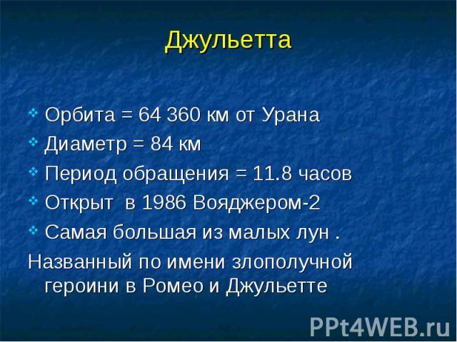 Орбита = 64 360 км от Урана Орбита = 64 360 км от Урана Диаметр = 84 км Период обращения = 11.8 часов Открыт в 1986 Вояджером-2 Самая большая из малых лун . Названный по имени злополучной героини в Ромео и Джульетте
