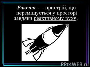 Ракета— пристрій, що переміщується у просторі завдякиреактивно