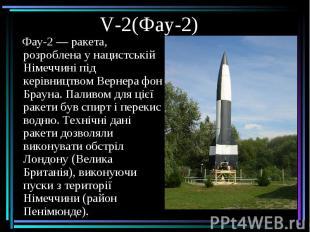 V-2(Фау-2) Фау-2— ракета, розроблена у нацистській Німеччині під керівницт