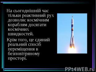 На сьогоднішній час тільки реактивний рух дозволяє космічним кораблям досягати к