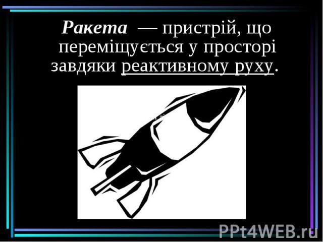 Ракета— пристрій, що переміщується у просторі завдякиреактивному руху. Ракета— пристрій, що переміщується у просторі завдякиреактивному руху.