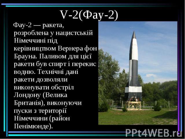 V-2(Фау-2) Фау-2— ракета, розроблена у нацистській Німеччині під керівництвомВернера фон Брауна. Паливом для цієї ракети бувспирті перекис водню. Технічні дані ракети дозволяли виконувати обстріл Лондону (Велика Британія), ви…