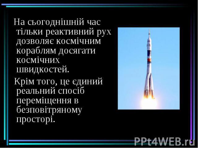 На сьогоднішній час тільки реактивний рух дозволяє космічним кораблям досягати космічних швидкостей. На сьогоднішній час тільки реактивний рух дозволяє космічним кораблям досягати космічних швидкостей. Крім того, це єдиний реальний спосіб переміщенн…