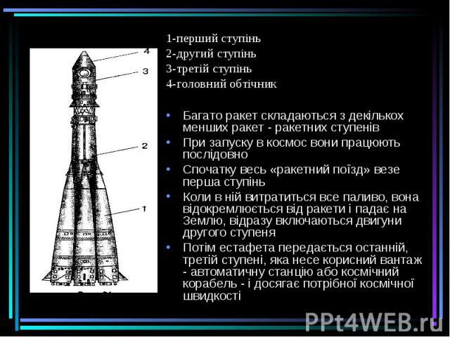 1-перший ступінь 1-перший ступінь 2-другий ступінь 3-третій ступінь 4-головний обтічник Багато ракет складаються з декількох менших ракет - ракетних ступенів При запуску в космос вони працюють послідовно Спочатку весь «ракетний поїзд» везе перша сту…