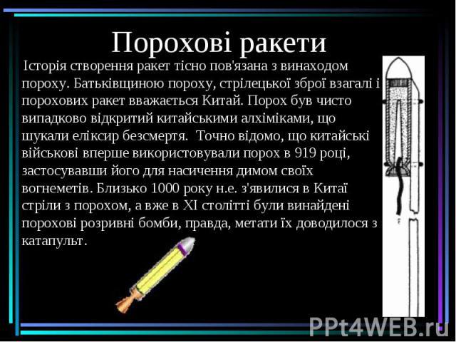 Порохові ракети Історія створення ракет тісно пов'язана з винаходом пороху. Батьківщиною пороху, стрілецької зброї взагалі і порохових ракет вважається Китай. Порох був чисто випадково відкритий китайськими алхіміками, що шукали еліксир безсмертя.&n…