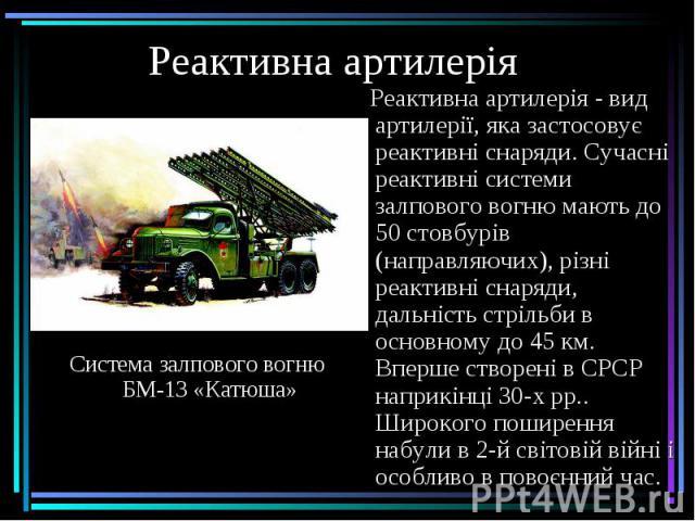 Реактивна артилерія Реактивна артилерія - вид артилерії, яка застосовує реактивні снаряди. Сучасні реактивні системи залпового вогню мають до 50 стовбурів (направляючих), різні реактивні снаряди, дальність стрільби в основному до 45 км. Вперше створ…