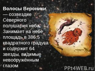 Волосы Вероники — созвездие Северного полушария неба. Занимает на небе площадь в